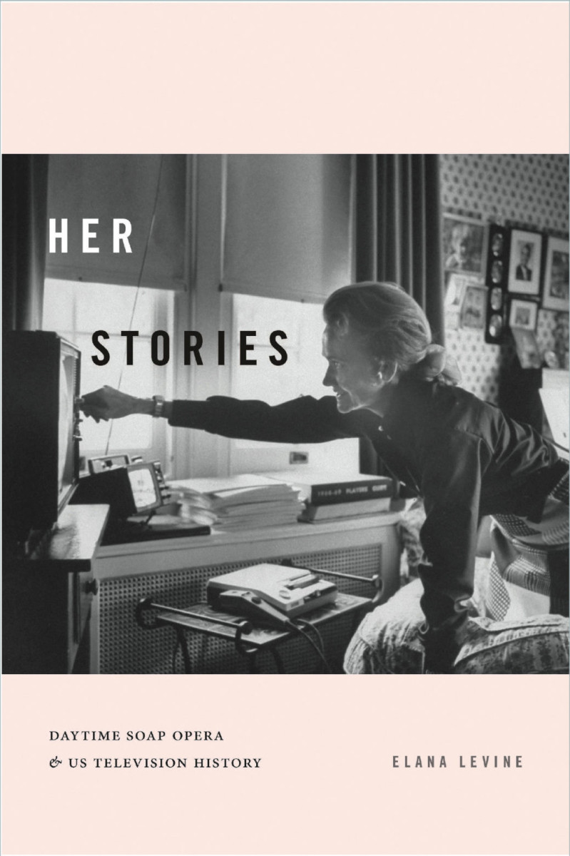 Her Stories: Daytime Soap Opera & US Television History, by Elana Levine